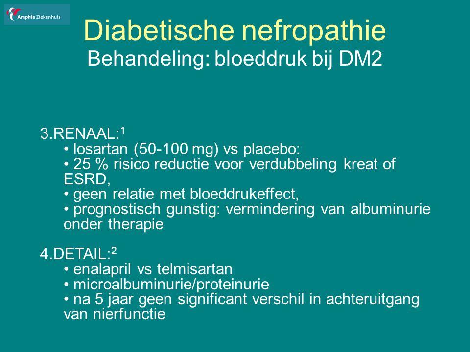 Diabetische nefropathie Behandeling: bloeddruk bij DM2 3.RENAAL: 1 losartan (50-100 mg) vs placebo: 25 % risico reductie voor verdubbeling kreat of ESRD, geen relatie met bloeddrukeffect, prognostisch gunstig: vermindering van albuminurie onder therapie 4.DETAIL: 2 enalapril vs telmisartan microalbuminurie/proteinurie na 5 jaar geen significant verschil in achteruitgang van nierfunctie