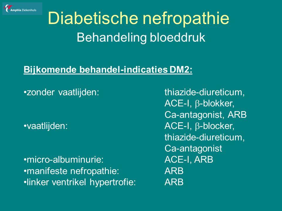 Diabetische nefropathie Behandeling bloeddruk Bijkomende behandel-indicaties DM2: zonder vaatlijden: thiazide-diureticum, ACE-I,  -blokker, Ca-antagonist, ARB vaatlijden: ACE-I,  -blocker, thiazide-diureticum, Ca-antagonist micro-albuminurie:ACE-I, ARB manifeste nefropathie: ARB linker ventrikel hypertrofie: ARB