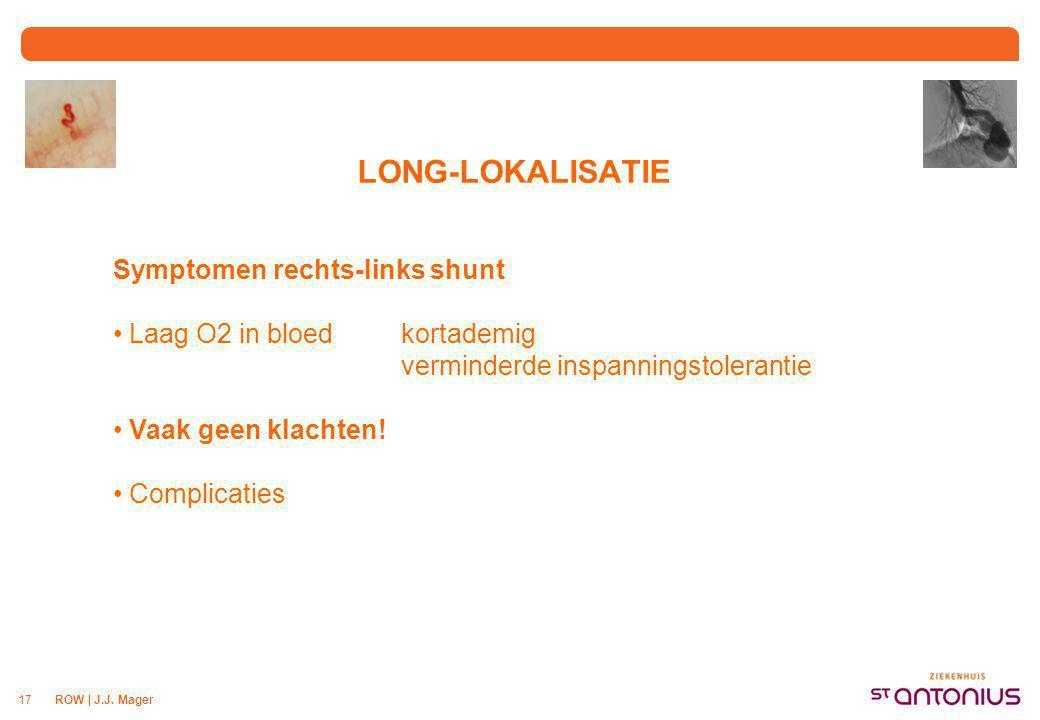 ROW | J.J. Mager17 LONG-LOKALISATIE Symptomen rechts-links shunt Laag O2 in bloedkortademig verminderde inspanningstolerantie Vaak geen klachten! Comp