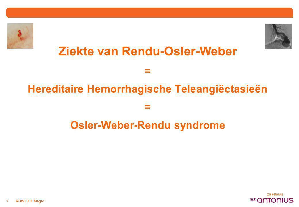 ROW | J.J. Mager1 Ziekte van Rendu-Osler-Weber = Hereditaire Hemorrhagische Teleangiëctasieën = Osler-Weber-Rendu syndrome