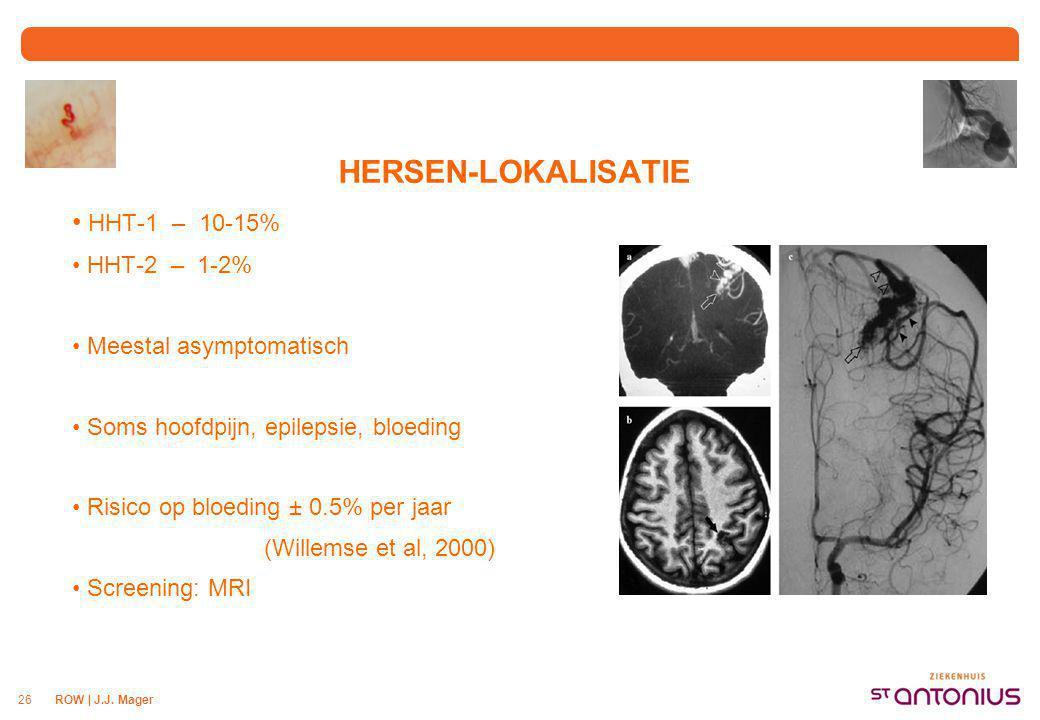 ROW | J.J. Mager26 HERSEN-LOKALISATIE HHT-1 – 10-15% HHT-2 – 1-2% Meestal asymptomatisch Soms hoofdpijn, epilepsie, bloeding Risico op bloeding ± 0.5%