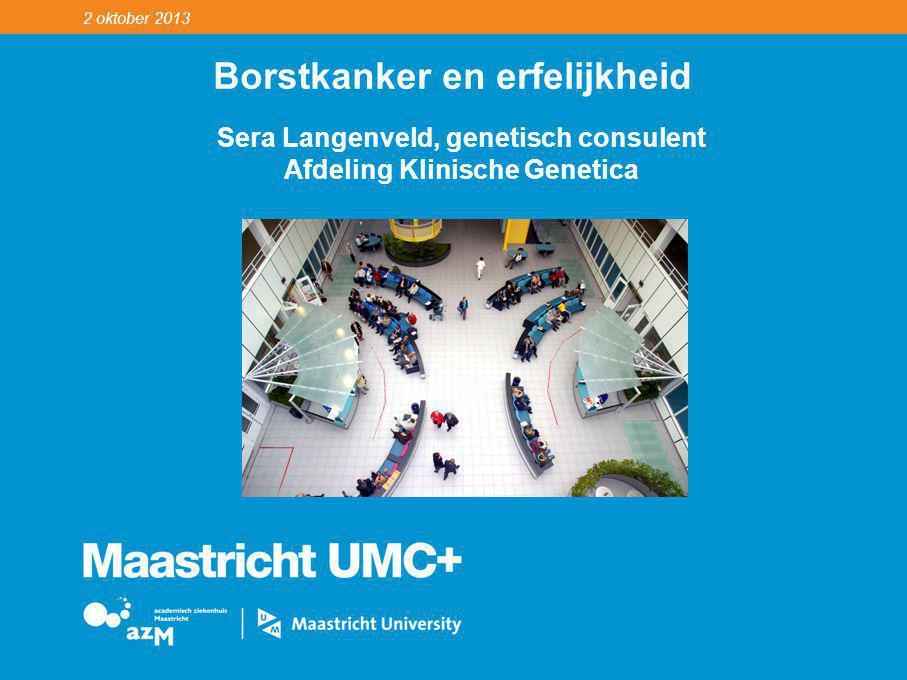 2 oktober 2013 Borstkanker en erfelijkheid Sera Langenveld, genetisch consulent Afdeling Klinische Genetica
