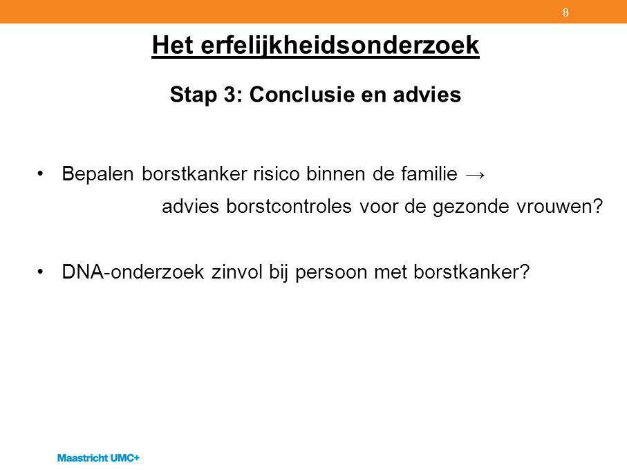 8 Het erfelijkheidsonderzoek Stap 3: Conclusie en advies Bepalen borstkanker risico binnen de familie → advies borstcontroles voor de gezonde vrouwen.