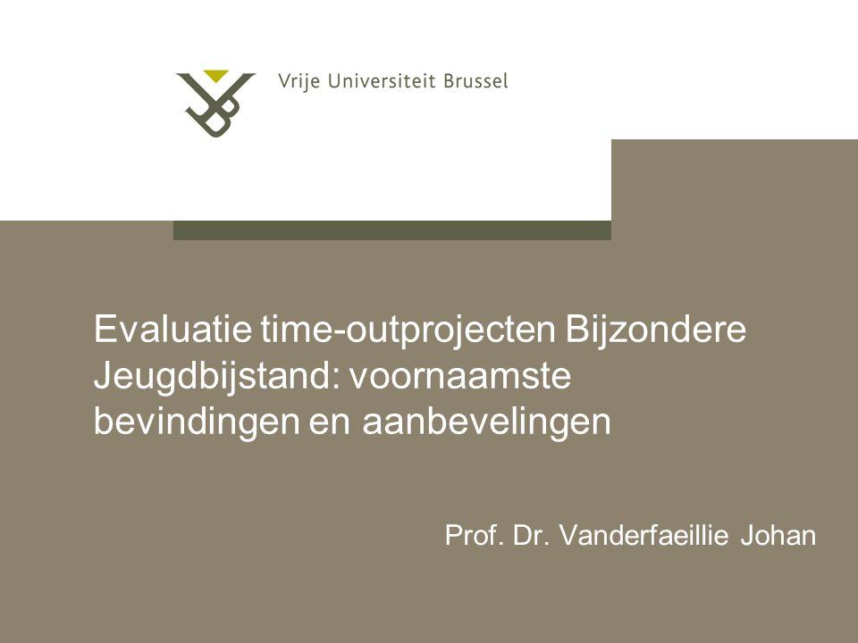 Evaluatie time-outprojecten Bijzondere Jeugdbijstand: voornaamste bevindingen en aanbevelingen Prof. Dr. Vanderfaeillie Johan