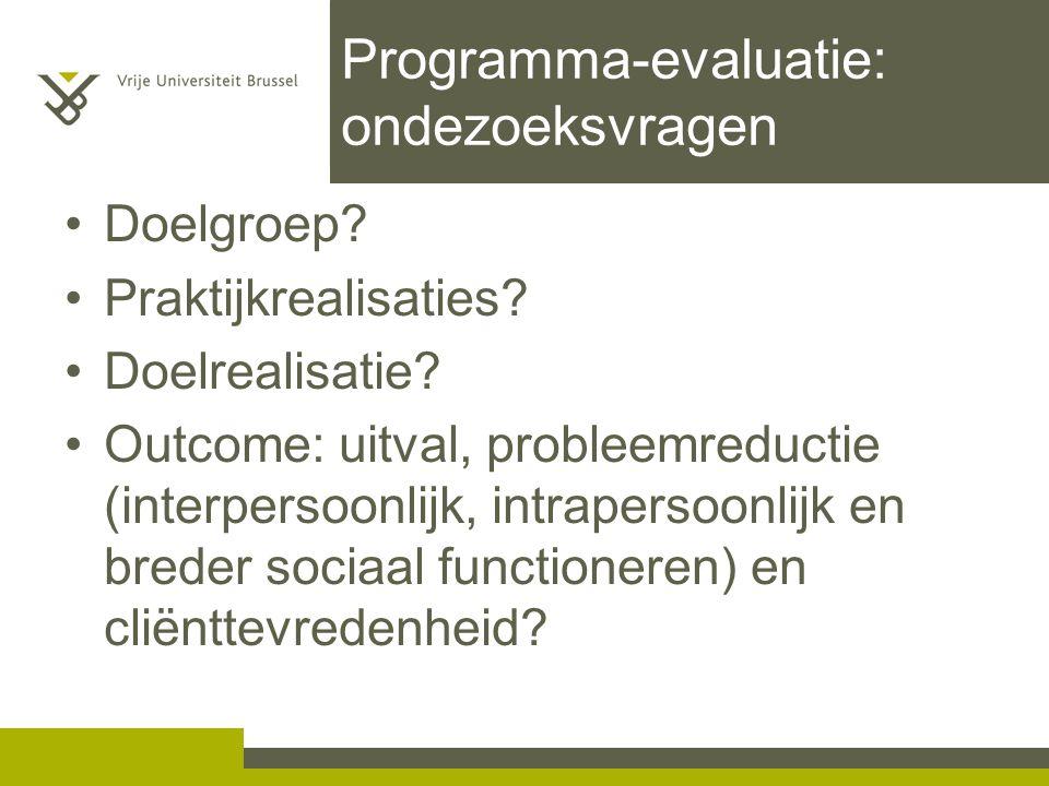 Programma-evaluatie: ondezoeksvragen Doelgroep? Praktijkrealisaties? Doelrealisatie? Outcome: uitval, probleemreductie (interpersoonlijk, intrapersoon