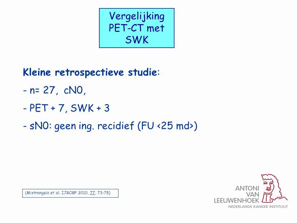 Kleine retrospectieve studie: - n= 27, cN0, - PET + 7, SWK + 3 - sN0: geen ing. recidief (FU ) Vergelijking PET-CT met SWK (Mistrangelo et al. IJROBP