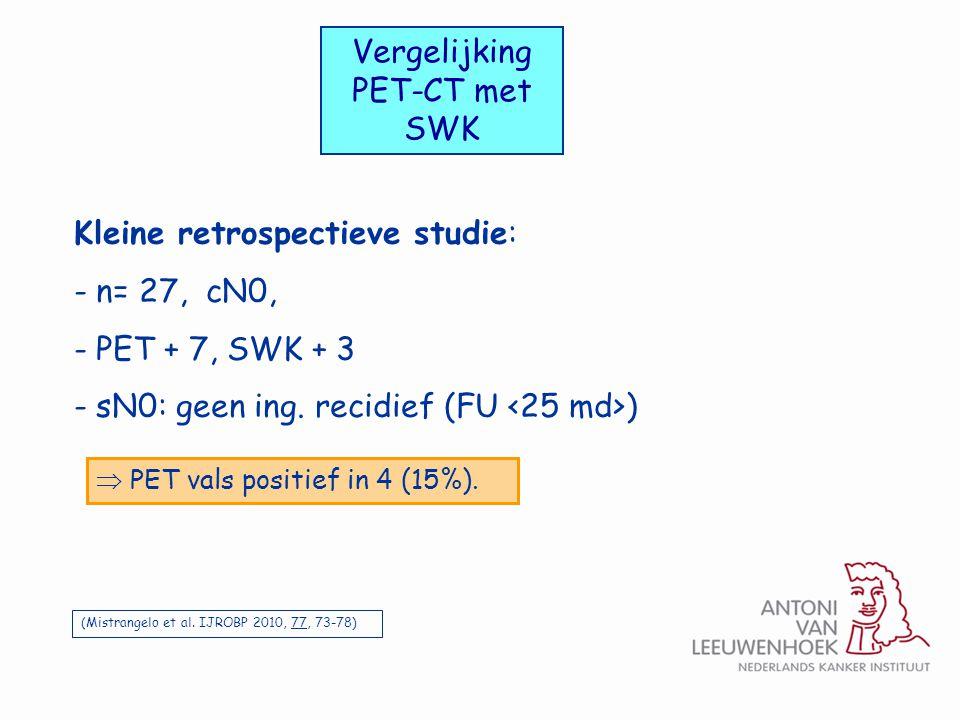Vergelijking PET-CT met SWK (Mistrangelo et al. IJROBP 2010, 77, 73-78)  PET vals positief in 4 (15%). Kleine retrospectieve studie: - n= 27, cN0, -