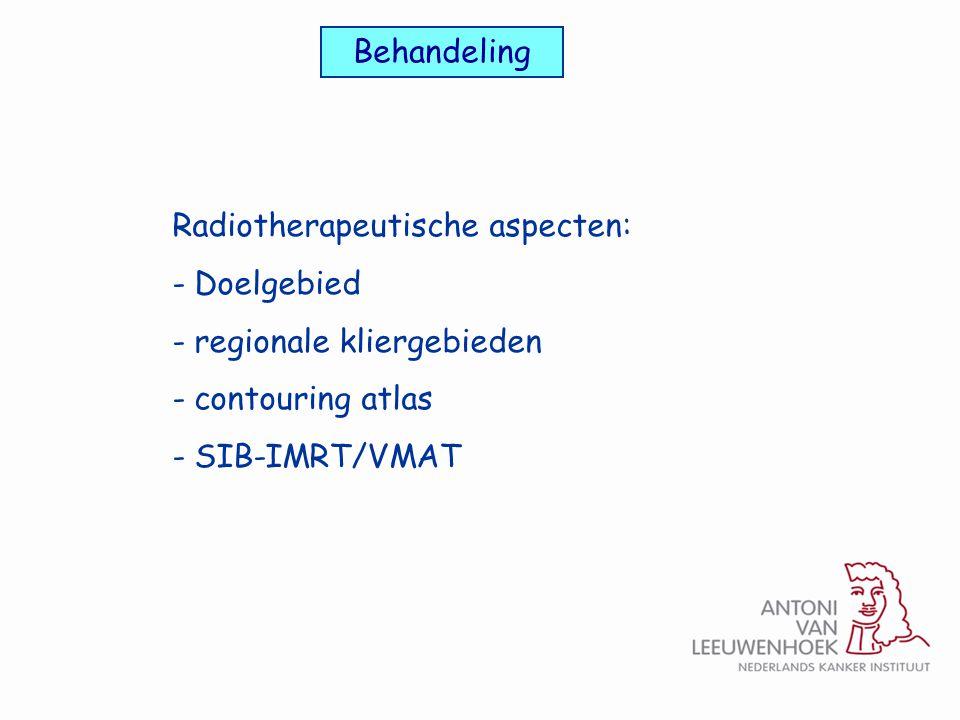 Behandeling Radiotherapeutische aspecten: - Doelgebied - regionale kliergebieden - contouring atlas - SIB-IMRT/VMAT