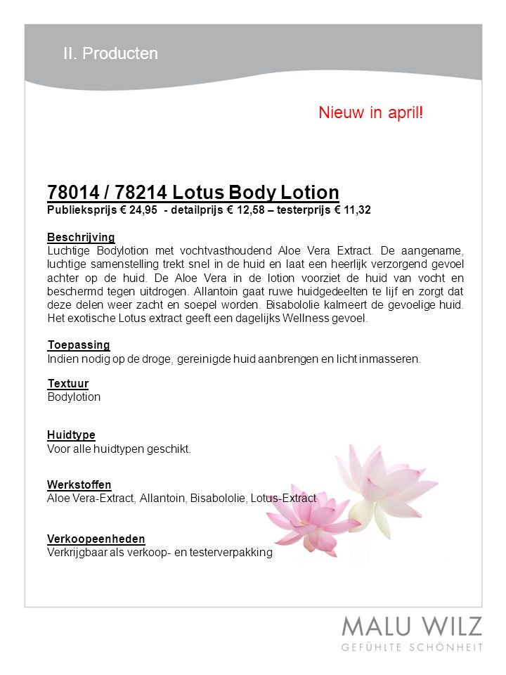 78014 / 78214 Lotus Body Lotion Publieksprijs € 24,95 - detailprijs € 12,58 – testerprijs € 11,32 Beschrijving Luchtige Bodylotion met vochtvasthoudend Aloe Vera Extract.