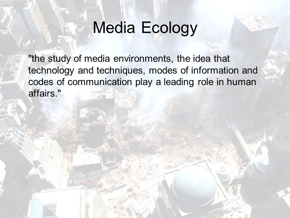 Media Ecology the study of media environments, the idea that technology and techniques, modes of information and codes of communication play a leading role in human affairs.