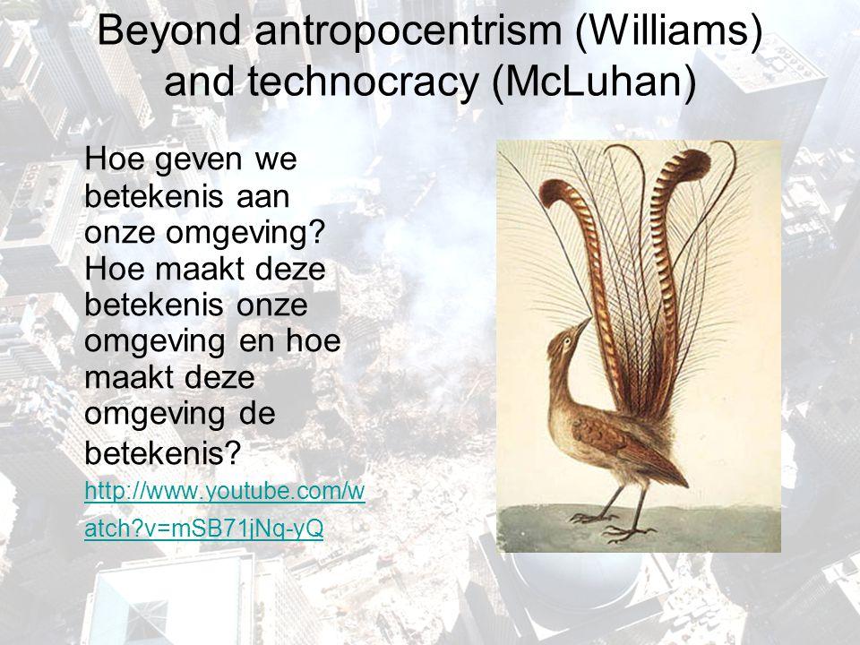 Beyond antropocentrism (Williams) and technocracy (McLuhan) Hoe geven we betekenis aan onze omgeving? Hoe maakt deze betekenis onze omgeving en hoe ma
