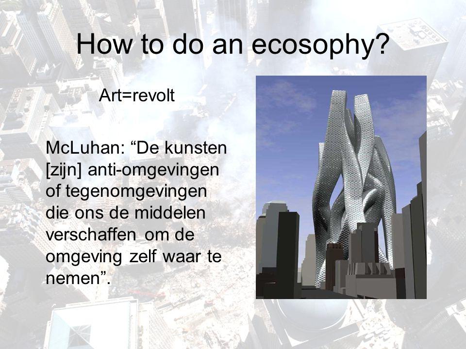 """How to do an ecosophy? Art=revolt McLuhan: """"De kunsten [zijn] anti-omgevingen of tegenomgevingen die ons de middelen verschaffen om de omgeving zelf w"""