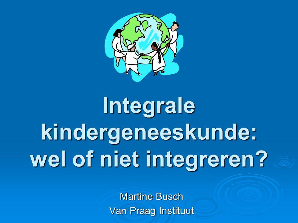 Integrale kindergeneeskunde: wel of niet integreren? Martine Busch Van Praag Instituut