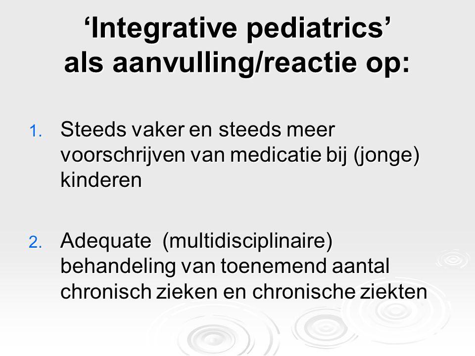 'Integrative pediatrics' als aanvulling/reactie op: 1. Steeds vaker en steeds meer voorschrijven van medicatie bij (jonge) kinderen 2. Adequate (multi
