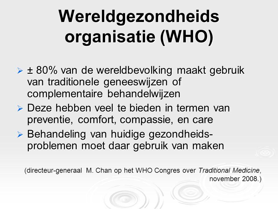 Wereldgezondheids organisatie (WHO)  ± 80% van de wereldbevolking maakt gebruik van traditionele geneeswijzen of complementaire behandelwijzen  Deze