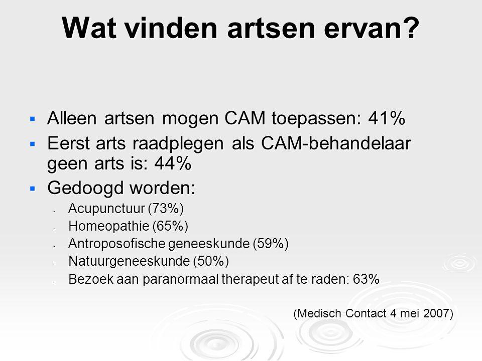 Wat vinden artsen ervan?  Alleen artsen mogen CAM toepassen: 41%  Eerst arts raadplegen als CAM-behandelaar geen arts is: 44%  Gedoogd worden: - Ac