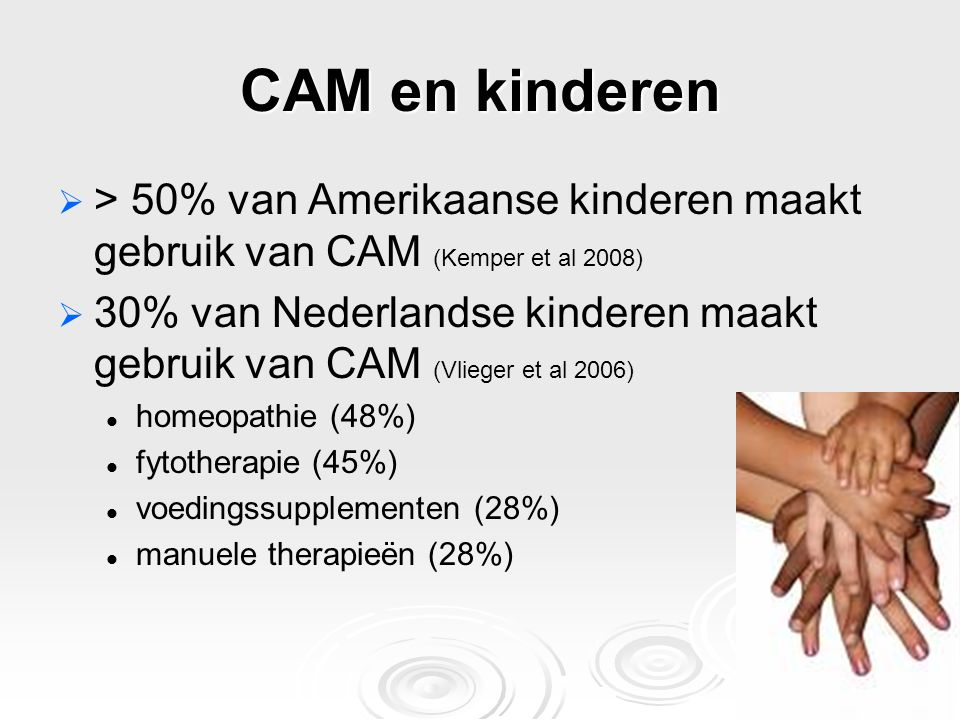 CAM en kinderen   > 50% van Amerikaanse kinderen maakt gebruik van CAM (Kemper et al 2008)   30% van Nederlandse kinderen maakt gebruik van CAM (V
