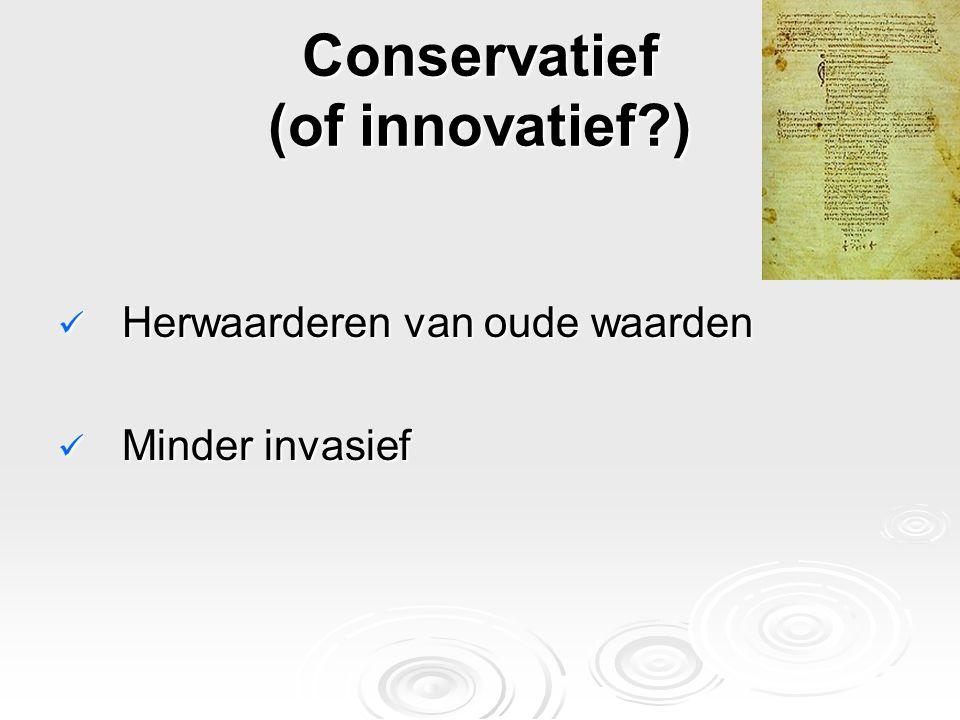 Conservatief (of innovatief?) Herwaarderen van oude waarden Herwaarderen van oude waarden Minder invasief Minder invasief