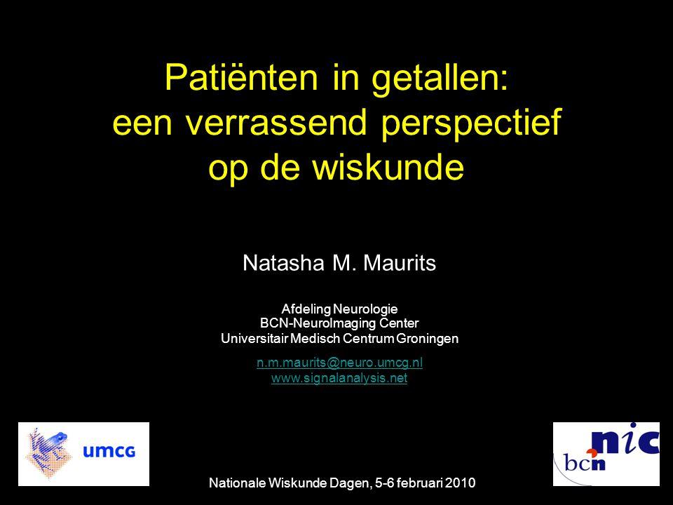 Patiënten in getallen: een verrassend perspectief op de wiskunde Natasha M. Maurits Afdeling Neurologie BCN-NeuroImaging Center Universitair Medisch C
