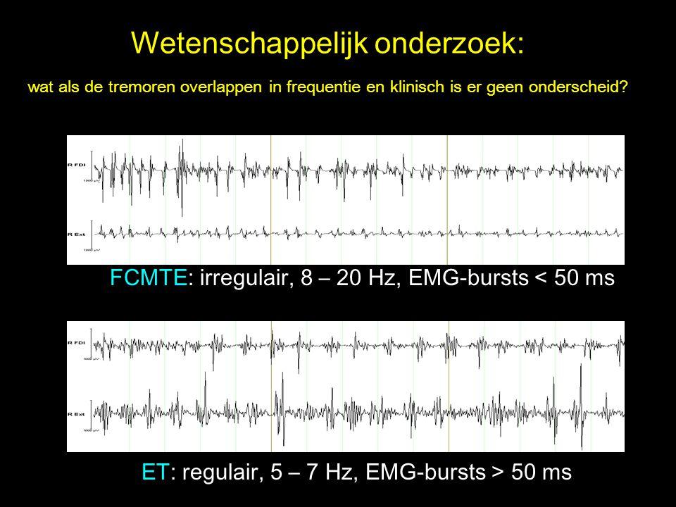 FCMTE: irregulair, 8 – 20 Hz, EMG-bursts < 50 ms ET: regulair, 5 – 7 Hz, EMG-bursts > 50 ms Wetenschappelijk onderzoek: wat als de tremoren overlappen