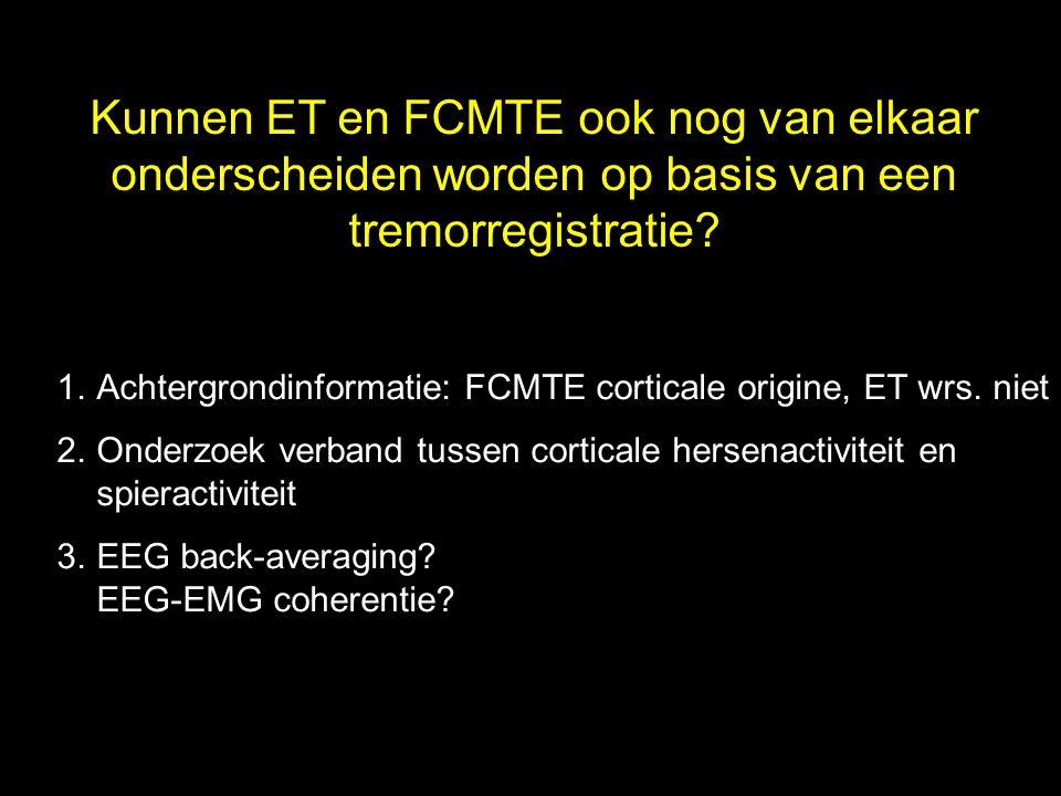 1.Achtergrondinformatie: FCMTE corticale origine, ET wrs. niet 2.Onderzoek verband tussen corticale hersenactiviteit en spieractiviteit 3.EEG back-ave
