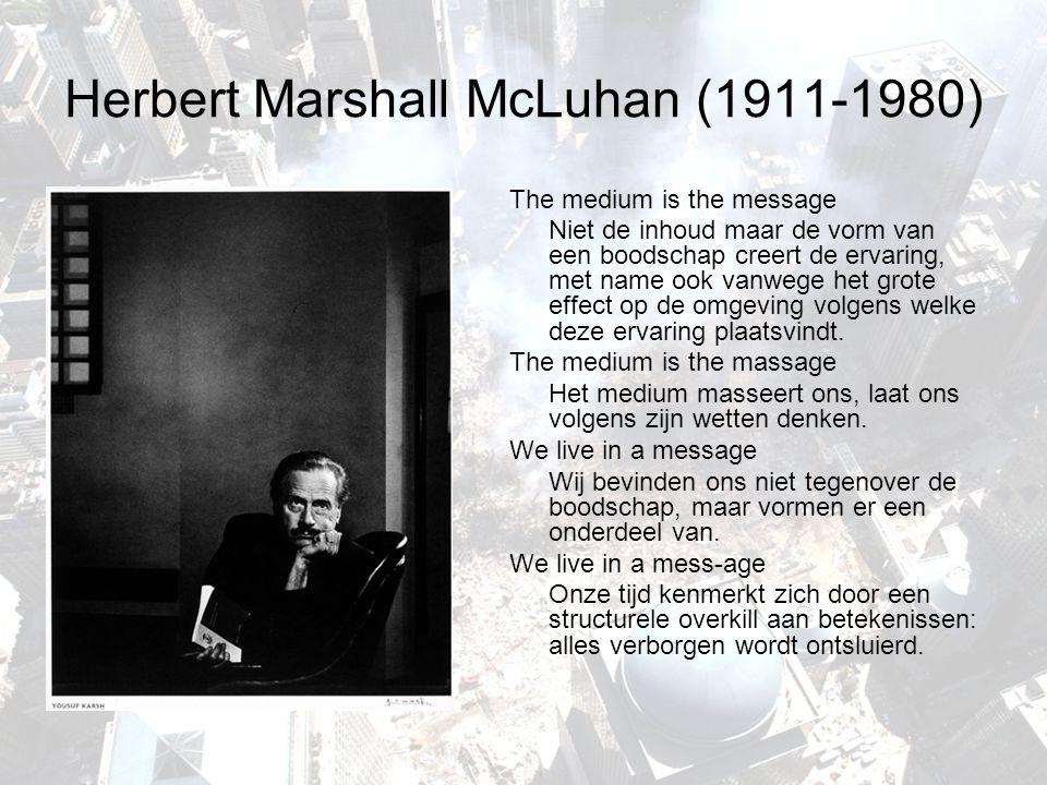 Herbert Marshall McLuhan (1911-1980) The medium is the message Niet de inhoud maar de vorm van een boodschap creert de ervaring, met name ook vanwege