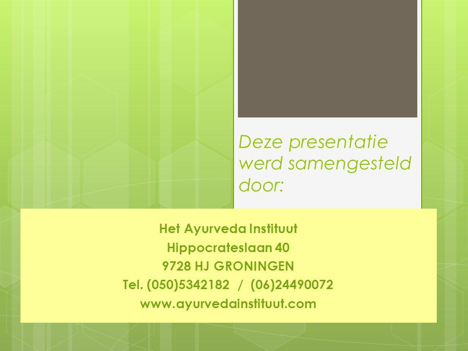 Deze presentatie werd samengesteld door: Het Ayurveda Instituut Hippocrateslaan 40 9728 HJ GRONINGEN Tel. (050)5342182 / (06)24490072 www.ayurvedainst