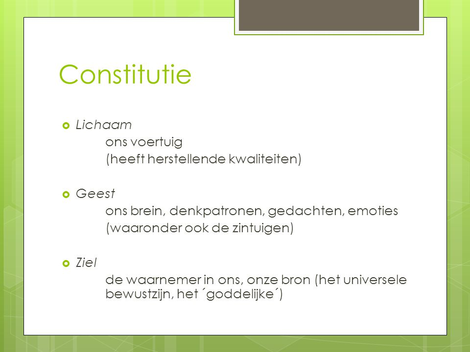Constitutie  Lichaam ons voertuig (heeft herstellende kwaliteiten)  Geest ons brein, denkpatronen, gedachten, emoties (waaronder ook de zintuigen) 