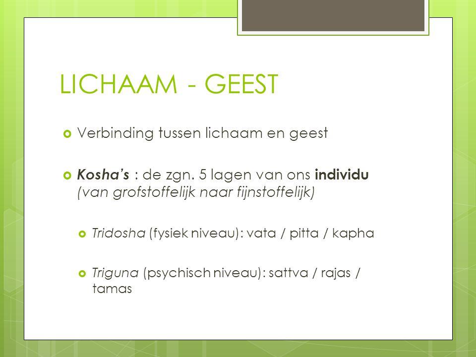LICHAAM - GEEST  Verbinding tussen lichaam en geest  Kosha's : de zgn. 5 lagen van ons individu (van grofstoffelijk naar fijnstoffelijk)  Tridosha
