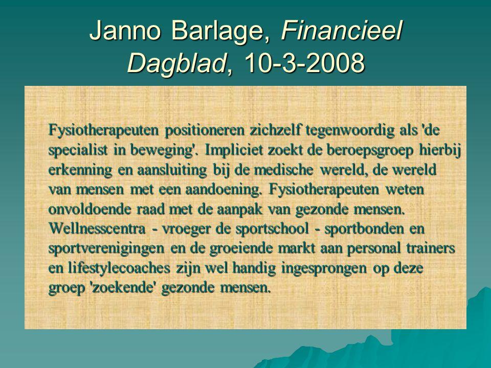 Janno Barlage, Financieel Dagblad, 10-3-2008 Fysiotherapeuten positioneren zichzelf tegenwoordig als 'de specialist in beweging'. Impliciet zoekt de b
