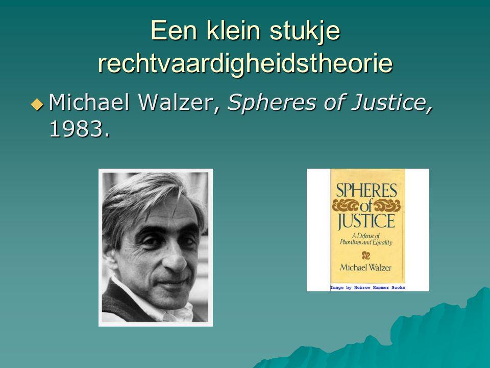 Een klein stukje rechtvaardigheidstheorie  Michael Walzer, Spheres of Justice, 1983.
