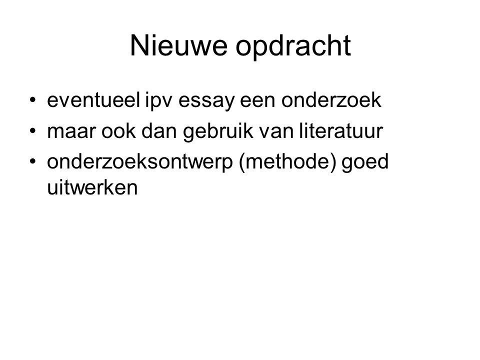 Nieuwe opdracht eventueel ipv essay een onderzoek maar ook dan gebruik van literatuur onderzoeksontwerp (methode) goed uitwerken