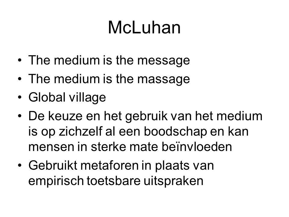 McLuhan The medium is the message The medium is the massage Global village De keuze en het gebruik van het medium is op zichzelf al een boodschap en kan mensen in sterke mate beïnvloeden Gebruikt metaforen in plaats van empirisch toetsbare uitspraken