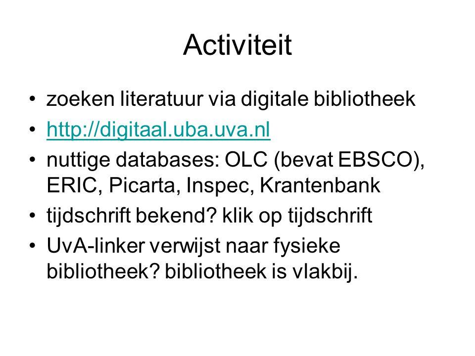 Activiteit zoeken literatuur via digitale bibliotheek http://digitaal.uba.uva.nl nuttige databases: OLC (bevat EBSCO), ERIC, Picarta, Inspec, Krantenb