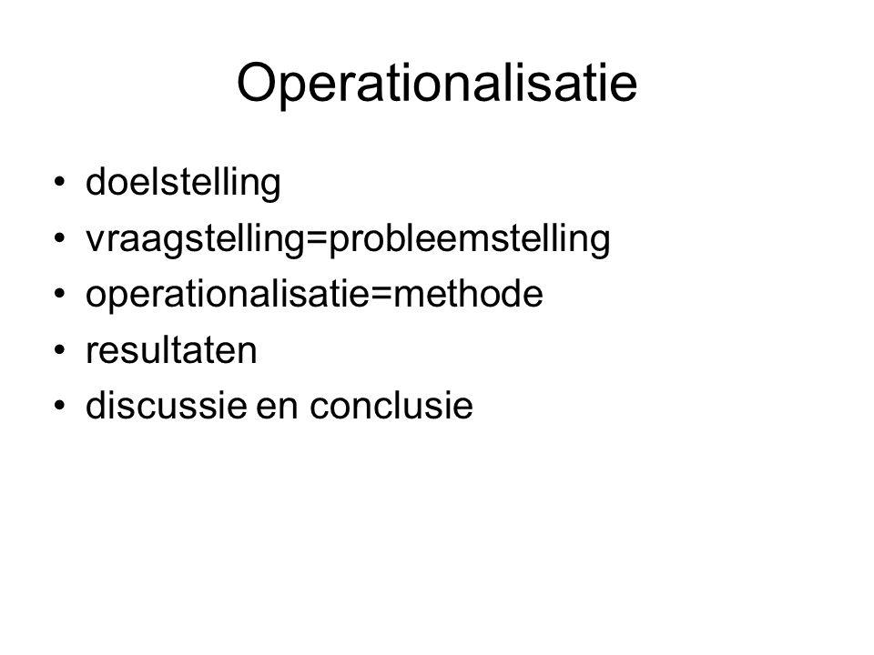 Operationalisatie doelstelling vraagstelling=probleemstelling operationalisatie=methode resultaten discussie en conclusie