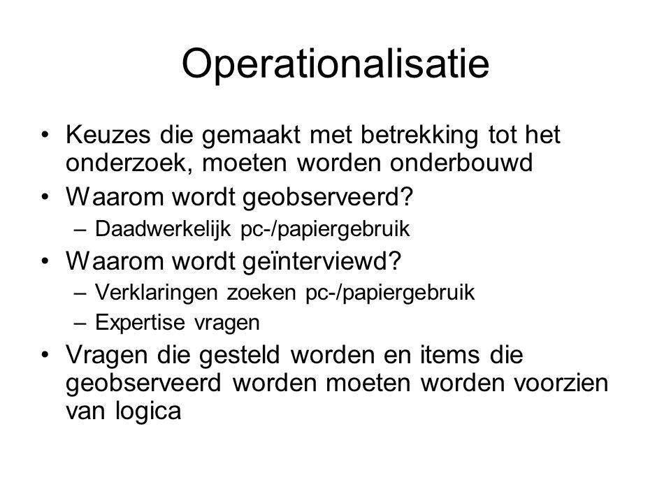 Operationalisatie Keuzes die gemaakt met betrekking tot het onderzoek, moeten worden onderbouwd Waarom wordt geobserveerd? –Daadwerkelijk pc-/papierge