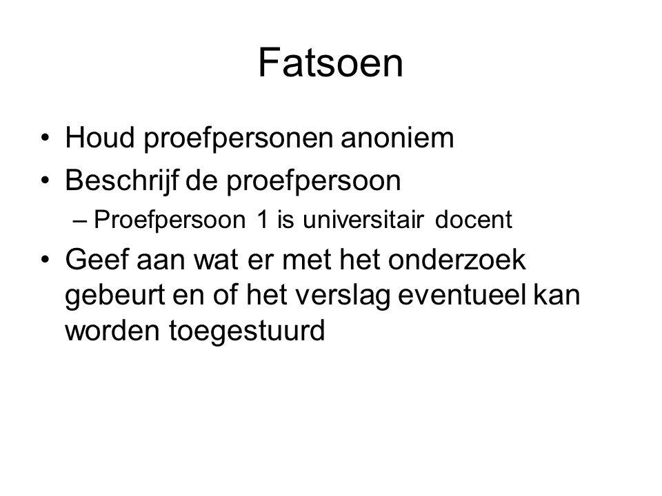 Fatsoen Houd proefpersonen anoniem Beschrijf de proefpersoon –Proefpersoon 1 is universitair docent Geef aan wat er met het onderzoek gebeurt en of he
