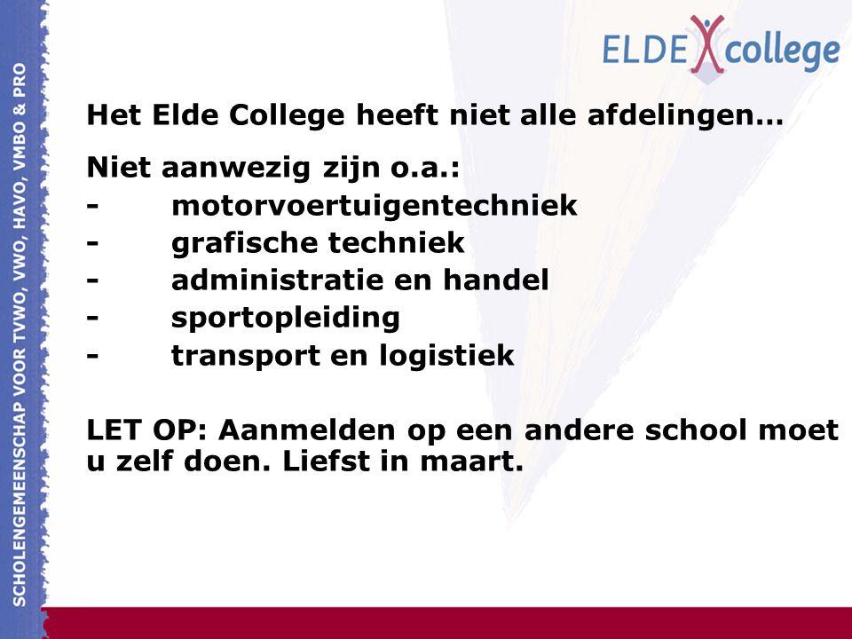 Het Elde College heeft niet alle afdelingen… Niet aanwezig zijn o.a.: -motorvoertuigentechniek -grafische techniek -administratie en handel -sportopleiding -transport en logistiek LET OP: Aanmelden op een andere school moet u zelf doen.