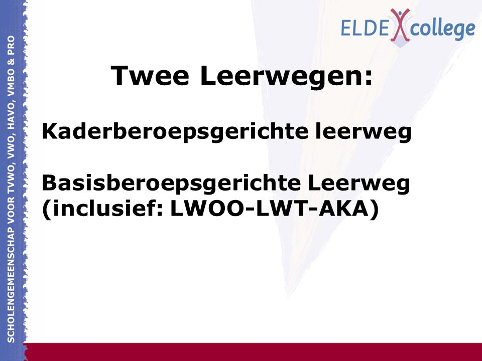 Twee Leerwegen: Kaderberoepsgerichte leerweg Basisberoepsgerichte Leerweg (inclusief: LWOO-LWT-AKA)
