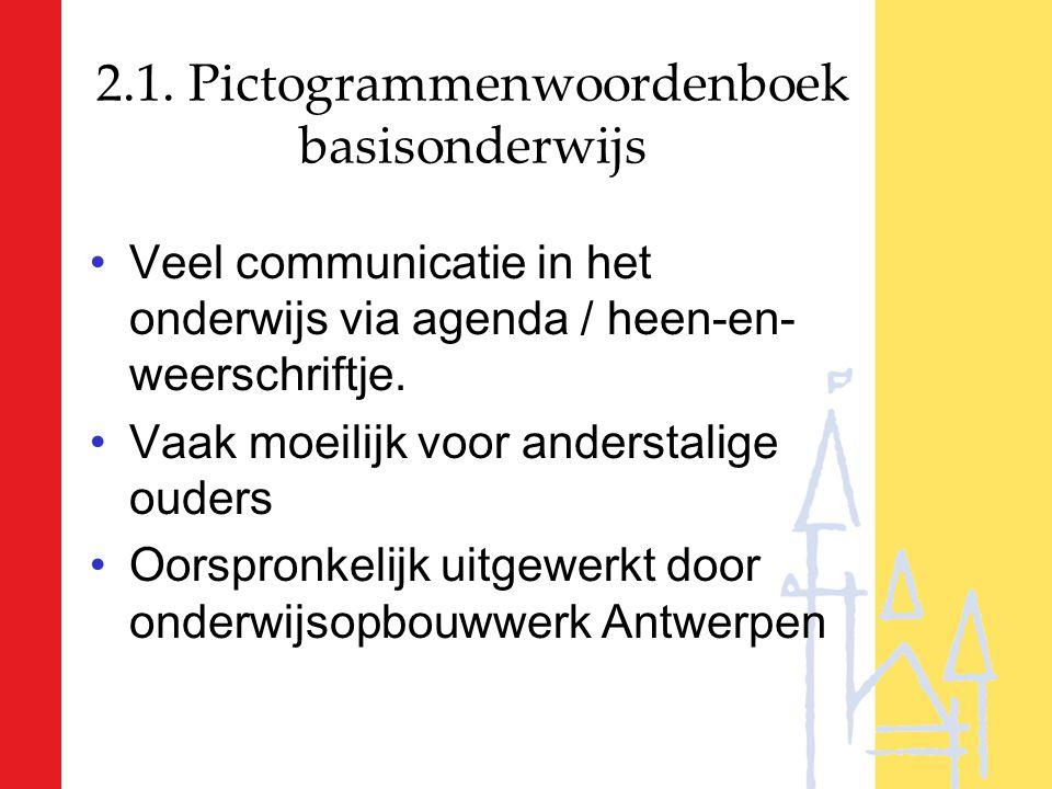2.1. Pictogrammenwoordenboek basisonderwijs Veel communicatie in het onderwijs via agenda / heen-en- weerschriftje. Vaak moeilijk voor anderstalige ou