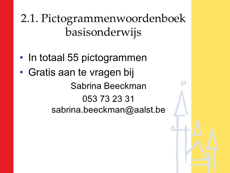 2.1. Pictogrammenwoordenboek basisonderwijs In totaal 55 pictogrammen Gratis aan te vragen bij Sabrina Beeckman 053 73 23 31 sabrina.beeckman@aalst.be
