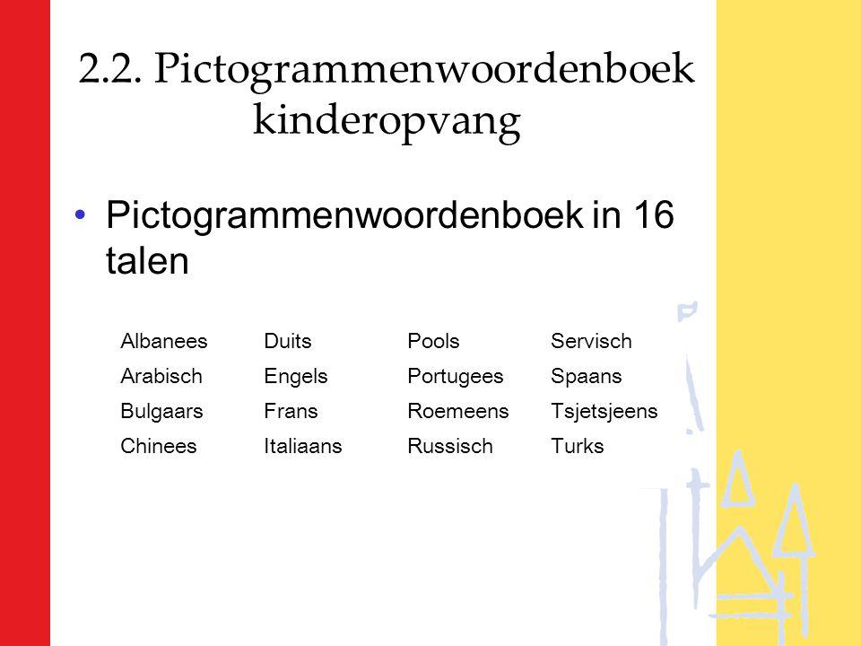 2.2. Pictogrammenwoordenboek kinderopvang Pictogrammenwoordenboek in 16 talen AlbaneesDuitsPoolsServisch ArabischEngelsPortugeesSpaans BulgaarsFransRo