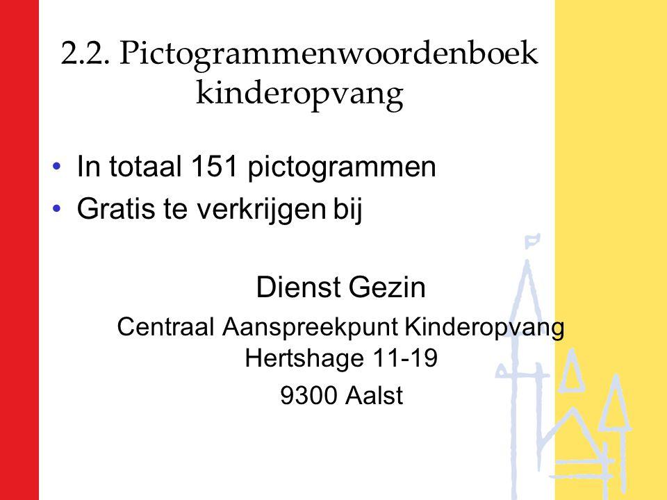 2.2. Pictogrammenwoordenboek kinderopvang In totaal 151 pictogrammen Gratis te verkrijgen bij Dienst Gezin Centraal Aanspreekpunt Kinderopvang Hertsha