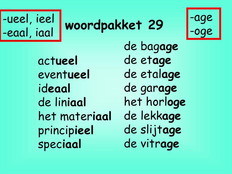 woordpakket 29 actueel eventueel ideaal de liniaal het materiaal principieel speciaal de bagage de etage de etalage de garage het horloge de lekkage d