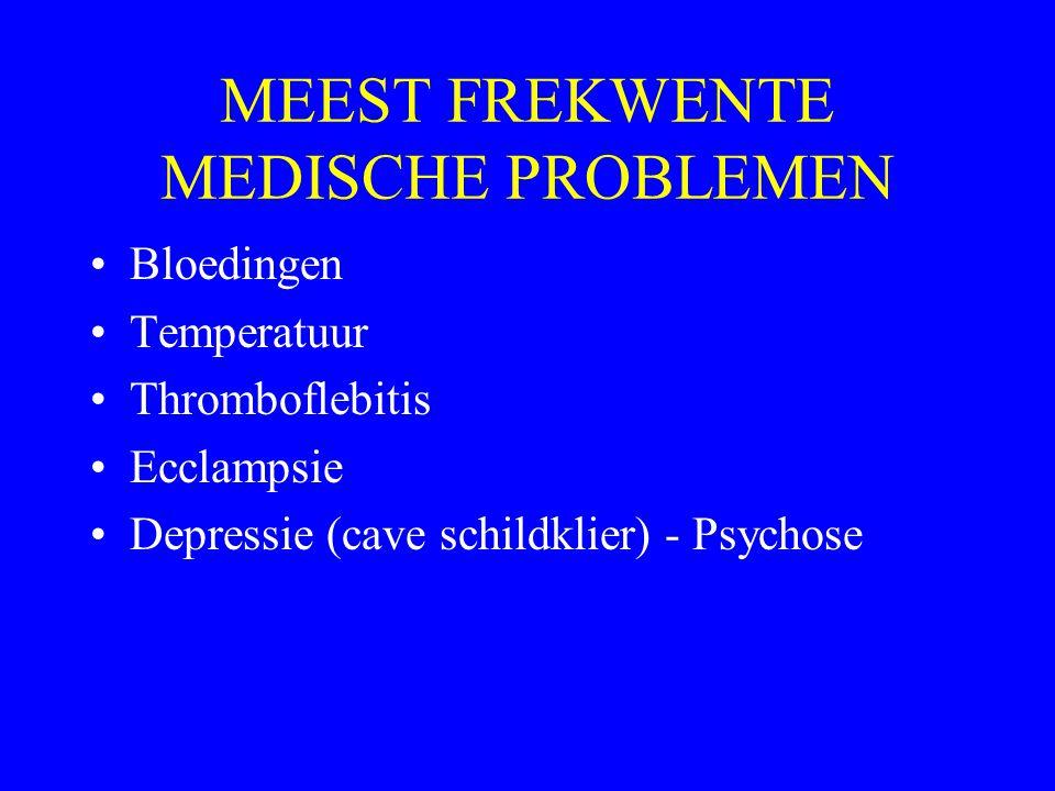 MEEST FREKWENTE MEDISCHE PROBLEMEN Bloedingen Temperatuur Thromboflebitis Ecclampsie Depressie (cave schildklier) - Psychose