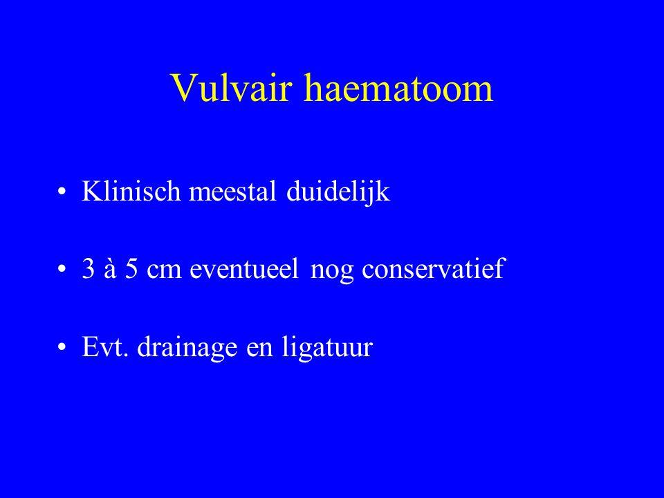 Vulvair haematoom Klinisch meestal duidelijk 3 à 5 cm eventueel nog conservatief Evt. drainage en ligatuur
