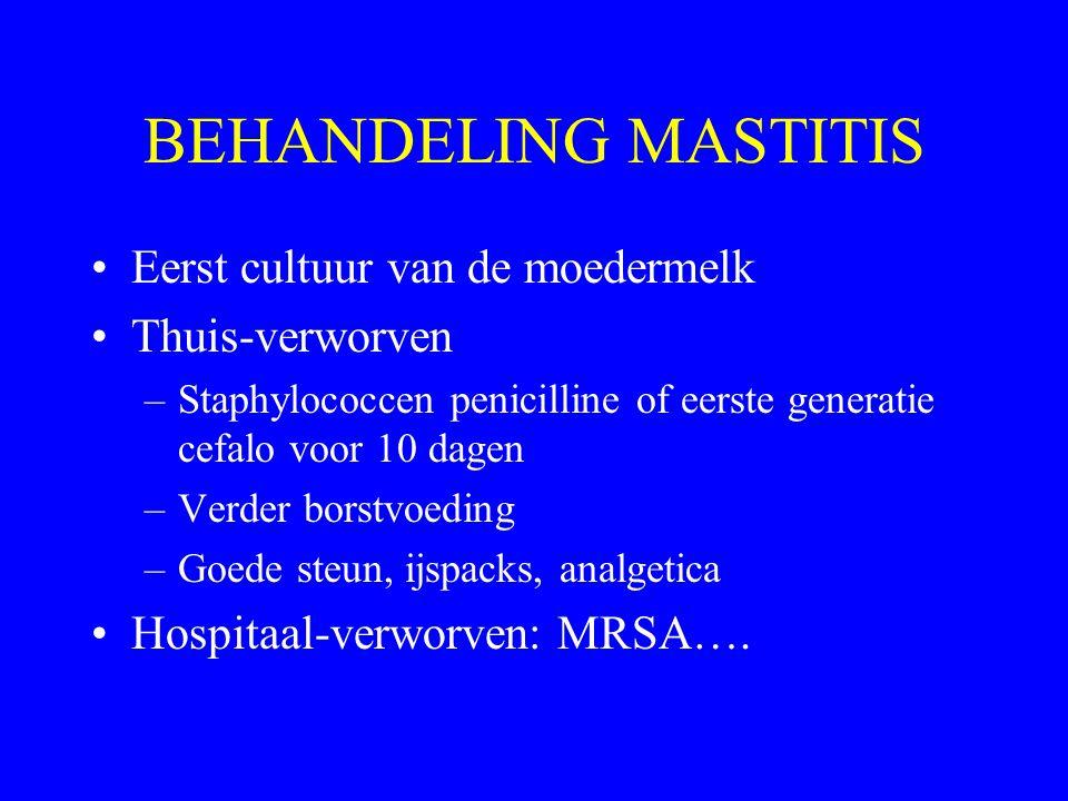 BEHANDELING MASTITIS Eerst cultuur van de moedermelk Thuis-verworven –Staphylococcen penicilline of eerste generatie cefalo voor 10 dagen –Verder bors