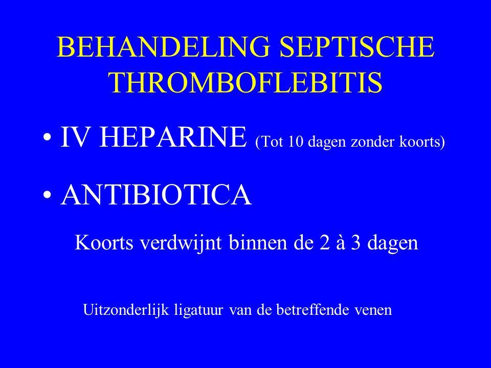 BEHANDELING SEPTISCHE THROMBOFLEBITIS IV HEPARINE (Tot 10 dagen zonder koorts) ANTIBIOTICA Koorts verdwijnt binnen de 2 à 3 dagen Uitzonderlijk ligatu