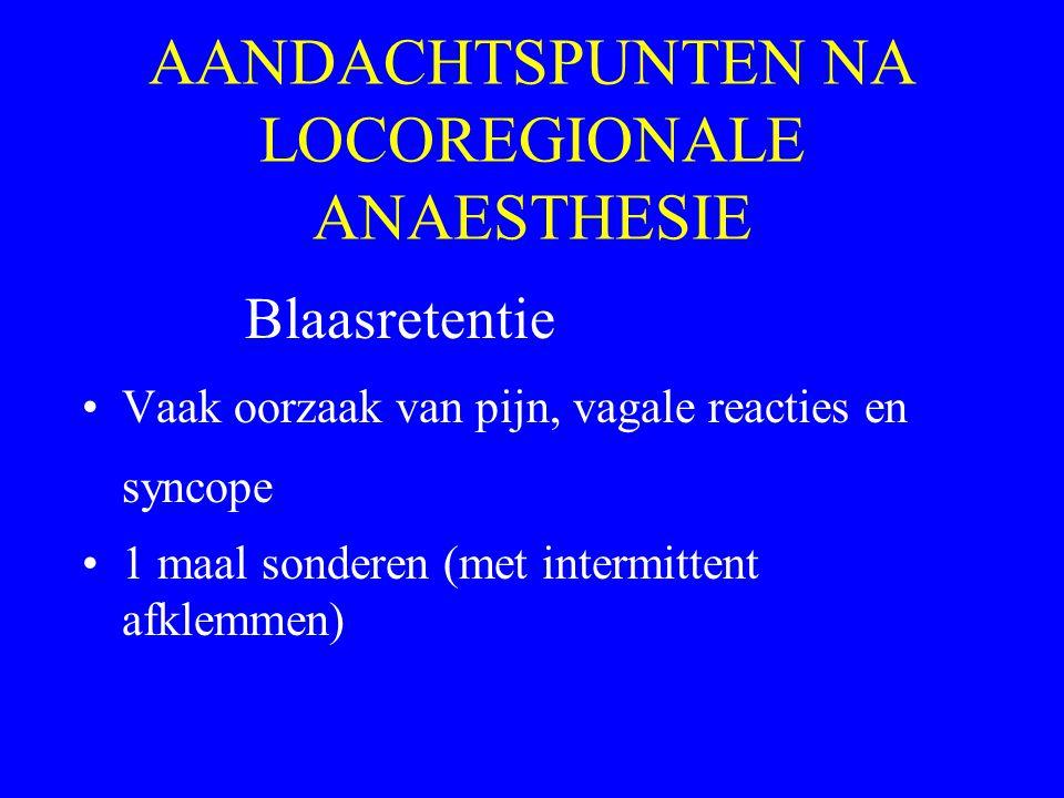 AANDACHTSPUNTEN NA LOCOREGIONALE ANAESTHESIE Blaasretentie Vaak oorzaak van pijn, vagale reacties en syncope 1 maal sonderen (met intermittent afklemm