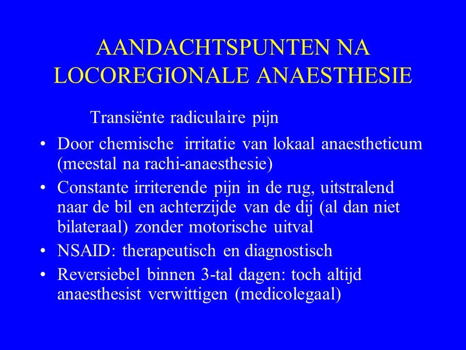AANDACHTSPUNTEN NA LOCOREGIONALE ANAESTHESIE Transiënte radiculaire pijn Door chemische irritatie van lokaal anaestheticum (meestal na rachi-anaesthes
